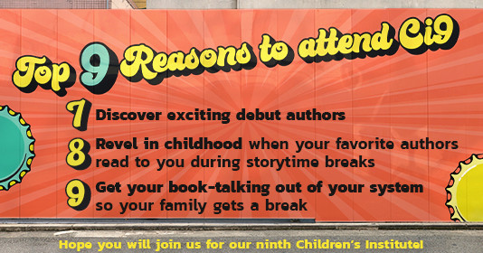 Top 9 reasons to attend Ci9: 7) Discover exciting debut authors 8)Revel in childhood when your favorite authors read to you during storytime breaks 9) Get your book-talking out of your system so your family gets a break. Hope you will join us for our ninth Children's Institute!