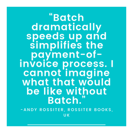 """Batch dramatically speeds up and simplifies the payment-of-invoice process. I cannot imagine what that would be like without Batch."" -Andy Rossiter, Rossiter Books, UK"