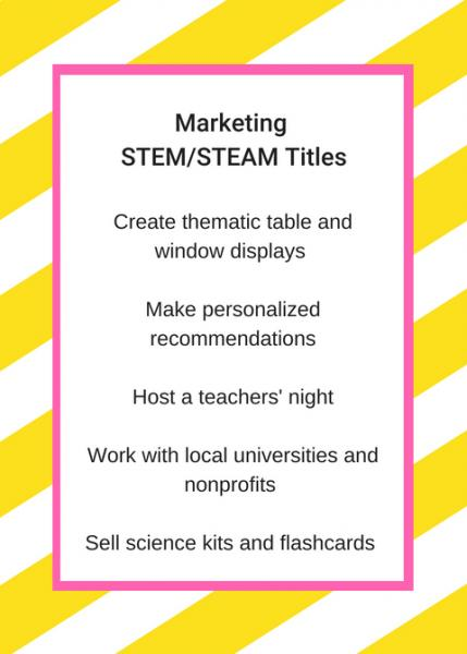 Marketing STEM/STEAM titles: Create thematic table and window displays; make personalized recommendations; host a teachers' night; work with local universities and nonprofits; sell science kits and flashcards