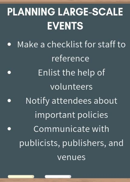 Planning Large-Scale Events: make a checklist for staff to reference, enlist the help of volunteers, notify attendees about important policies, communicate with publicists, publishers, and venues