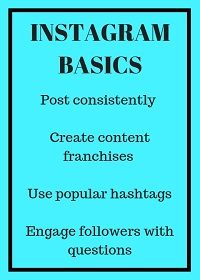 Instagram basics: post consistently; create content franchises, use popular hashtags; engage followers with questions
