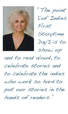 """The point [of Indies First Storytime Day] is to show up and to read aloud, to celebrate stories and to celebrate the indies who work so hard to put our stories in the hands of readers."""