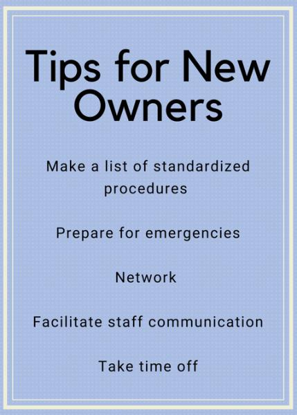 Tips for New Owners: Make a list of standardized procedures, prepare for emergencies, network, facilitate staff communication, take time off